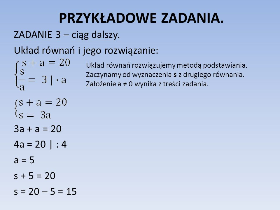PRZYKŁADOWE ZADANIA. ZADANIE 3 – ciąg dalszy. Układ równań i jego rozwiązanie: 3a + a = 20 4a = 20 | : 4 a = 5 s + 5 = 20 s = 20 – 5 = 15