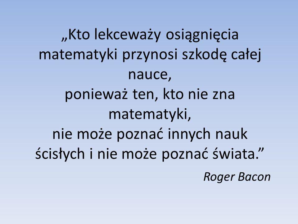 """""""Kto lekceważy osiągnięcia matematyki przynosi szkodę całej nauce, ponieważ ten, kto nie zna matematyki, nie może poznać innych nauk ścisłych i nie może poznać świata."""