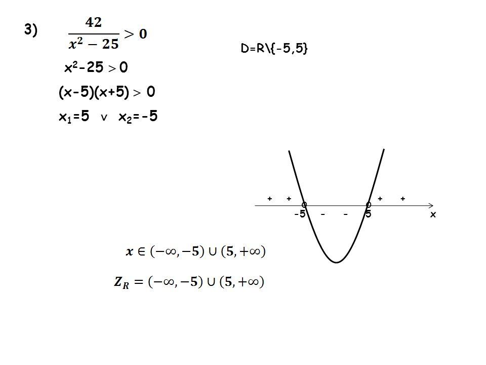 3) x2-25  0 (x-5)(x+5)  0 x1=5 ∨ x2=-5 D=R\{-5,5} o o + + + + -5 - -