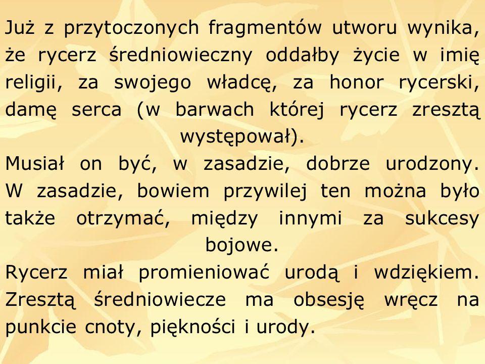 Już z przytoczonych fragmentów utworu wynika, że rycerz średniowieczny oddałby życie w imię religii, za swojego władcę, za honor rycerski, damę serca (w barwach której rycerz zresztą występował).