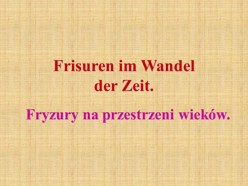 Frisuren im Wandel der Zeit. Fryzury na przestrzeni wieków.