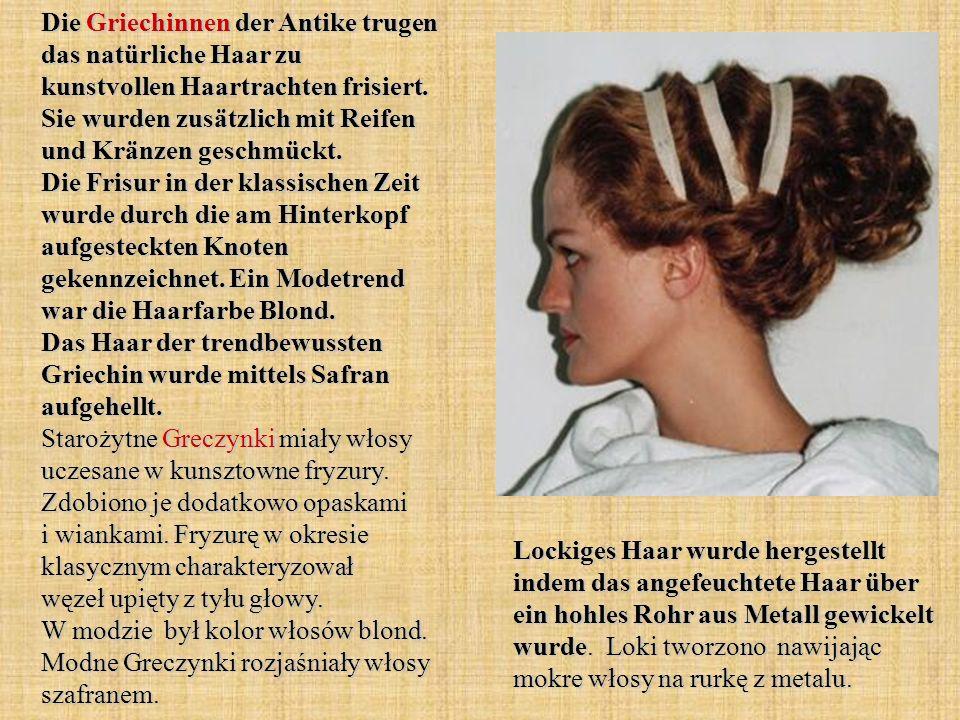 Die Griechinnen der Antike trugen das natürliche Haar zu kunstvollen Haartrachten frisiert. Sie wurden zusätzlich mit Reifen und Kränzen geschmückt. Die Frisur in der klassischen Zeit wurde durch die am Hinterkopf aufgesteckten Knoten gekennzeichnet. Ein Modetrend war die Haarfarbe Blond. Das Haar der trendbewussten Griechin wurde mittels Safran aufgehellt. Starożytne Greczynki miały włosy uczesane w kunsztowne fryzury. Zdobiono je dodatkowo opaskami i wiankami. Fryzurę w okresie klasycznym charakteryzował węzeł upięty z tyłu głowy. W modzie był kolor włosów blond. Modne Greczynki rozjaśniały włosy szafranem.