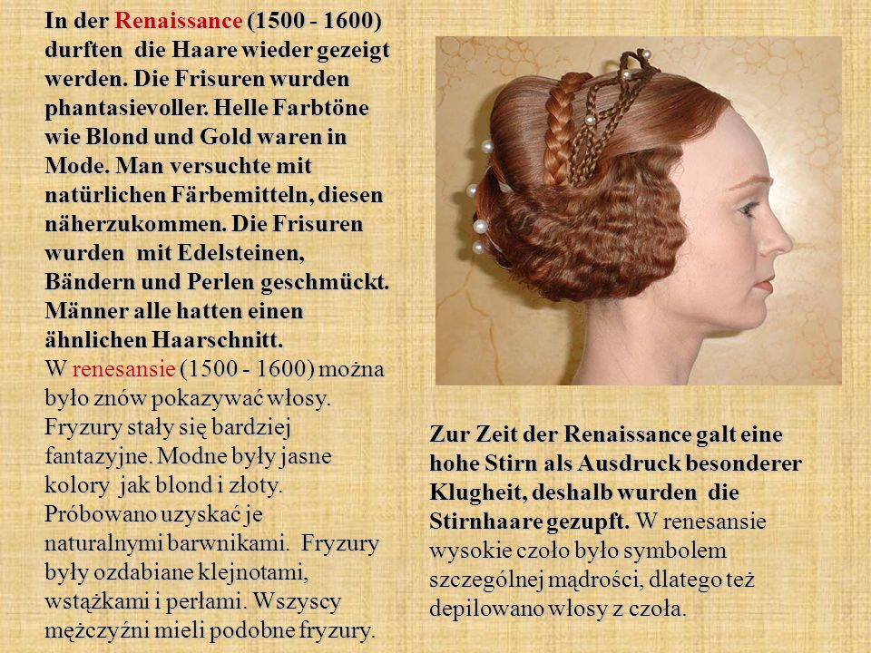 In der Renaissance (1500 - 1600) durften die Haare wieder gezeigt werden. Die Frisuren wurden phantasievoller. Helle Farbtöne wie Blond und Gold waren in Mode. Man versuchte mit natürlichen Färbemitteln, diesen näherzukommen. Die Frisuren wurden mit Edelsteinen, Bändern und Perlen geschmückt. Männer alle hatten einen ähnlichen Haarschnitt. W renesansie (1500 - 1600) można było znów pokazywać włosy. Fryzury stały się bardziej fantazyjne. Modne były jasne kolory jak blond i złoty. Próbowano uzyskać je naturalnymi barwnikami. Fryzury były ozdabiane klejnotami, wstążkami i perłami. Wszyscy mężczyźni mieli podobne fryzury.