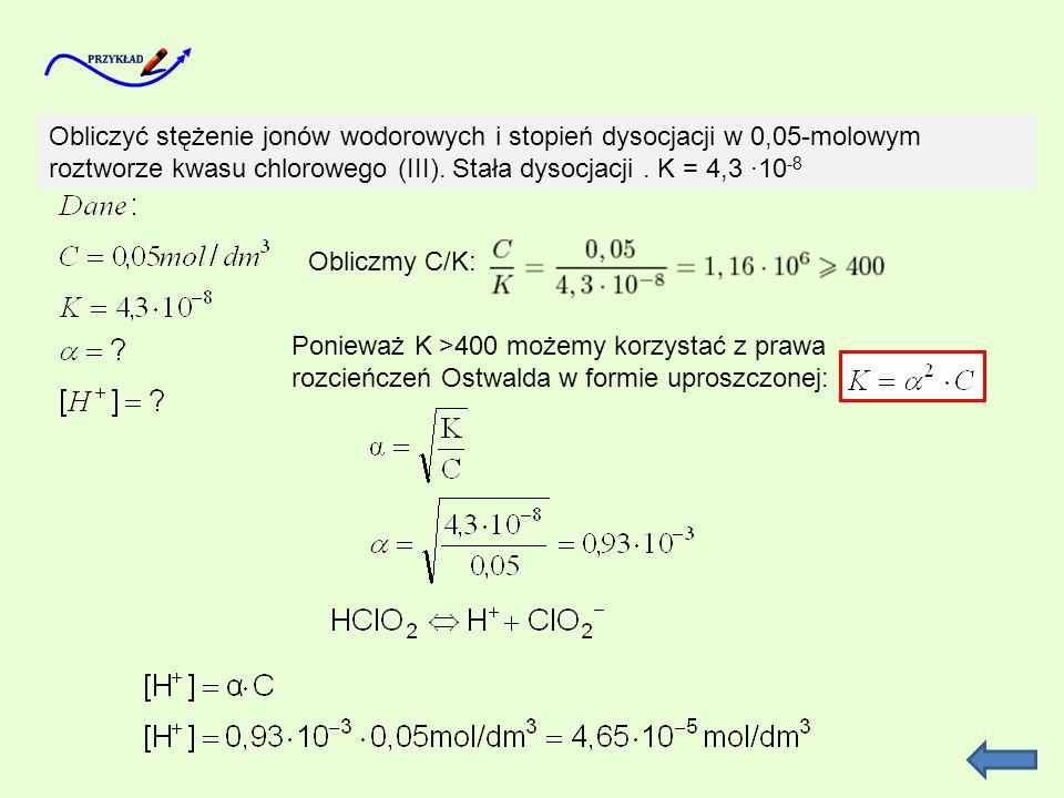 Obliczyć stężenie jonów wodorowych i stopień dysocjacji w 0,05-molowym roztworze kwasu chlorowego (III). Stała dysocjacji . K = 4,3 ∙10-8