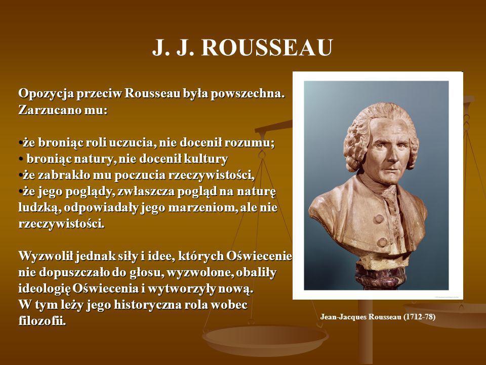 J. J. ROUSSEAU Opozycja przeciw Rousseau była powszechna. Zarzucano mu: że broniąc roli uczucia, nie docenił rozumu;