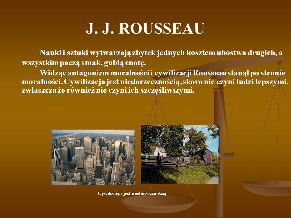J. J. ROUSSEAU Nauki i sztuki wytwarzają zbytek jednych kosztem ubóstwa drugich, a wszystkim paczą smak, gubią cnotę.