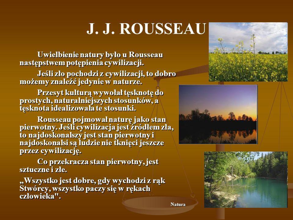 J. J. ROUSSEAU Uwielbienie natury było u Rousseau następstwem potępienia cywilizacji.