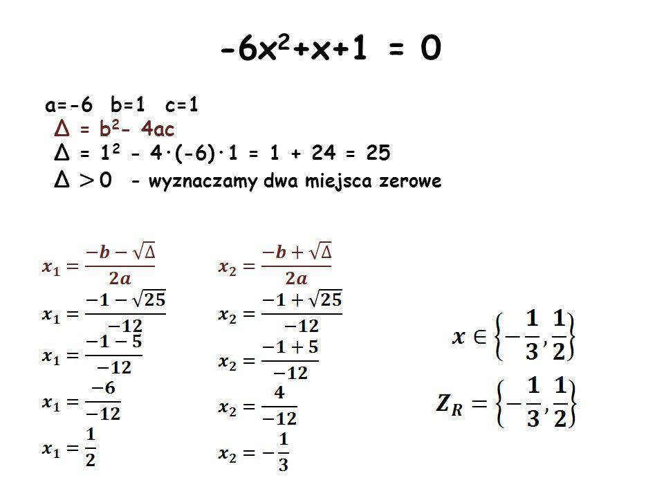 -6x2+x+1 = 0 a=-6 b=1 c=1 Δ = b2- 4ac Δ = 12 - 4·(-6)·1 = 1 + 24 = 25