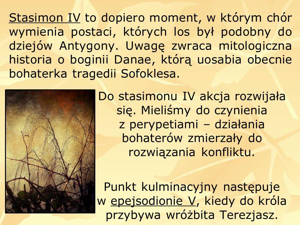 Stasimon IV to dopiero moment, w którym chór wymienia postaci, których los był podobny do dziejów Antygony. Uwagę zwraca mitologiczna historia o boginii Danae, którą uosabia obecnie bohaterka tragedii Sofoklesa.