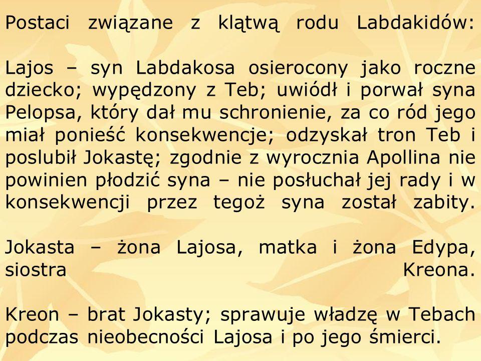 Postaci związane z klątwą rodu Labdakidów: Lajos – syn Labdakosa osierocony jako roczne dziecko; wypędzony z Teb; uwiódł i porwał syna Pelopsa, który dał mu schronienie, za co ród jego miał ponieść konsekwencje; odzyskał tron Teb i poslubił Jokastę; zgodnie z wyrocznia Apollina nie powinien płodzić syna – nie posłuchał jej rady i w konsekwencji przez tegoż syna został zabity.