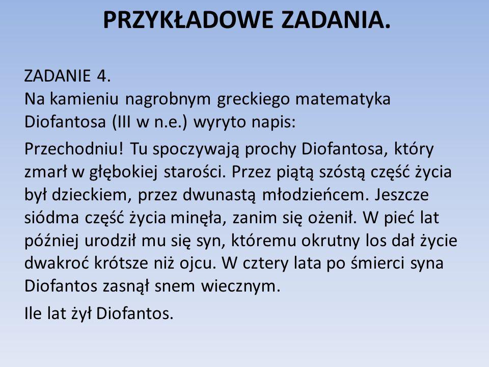 PRZYKŁADOWE ZADANIA. ZADANIE 4. Na kamieniu nagrobnym greckiego matematyka Diofantosa (III w n.e.) wyryto napis: