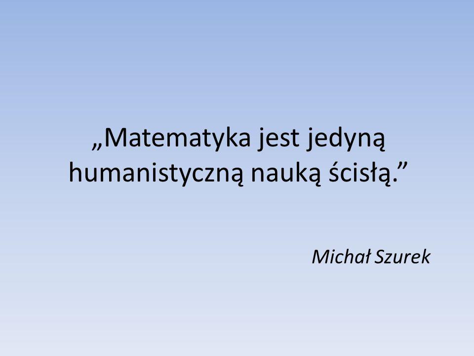 """""""Matematyka jest jedyną humanistyczną nauką ścisłą."""