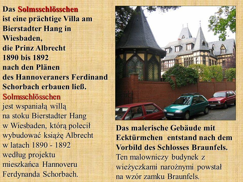 Das Solmsschlösschen ist eine prächtige Villa am Bierstadter Hang in Wiesbaden, die Prinz Albrecht 1890 bis 1892 nach den Plänen des Hannoveraners Ferdinand Schorbach erbauen ließ. Solmsschlösschen jest wspaniałą willą na stoku Bierstadter Hang w Wiesbaden, którą polecił wybudować książę Albrecht w latach 1890 - 1892 według projektu mieszkańca Hannoveru Ferdynanda Schorbach.