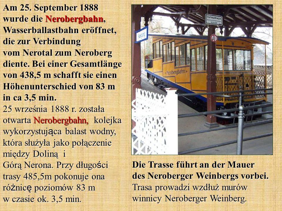 Am 25. September 1888 wurde die Nerobergbahn, Wasserballastbahn eröffnet, die zur Verbindung vom Nerotal zum Neroberg diente. Bei einer Gesamtlänge von 438,5 m schafft sie einen Höhenunterschied von 83 m in ca 3,5 min. 25 września 1888 r. została otwarta Nerobergbahn, kolejka wykorzystująca balast wodny, która służyła jako połączenie między Doliną i Górą Nerona. Przy długości trasy 485,5m pokonuje ona różnicę poziomów 83 m w czasie ok. 3,5 min.