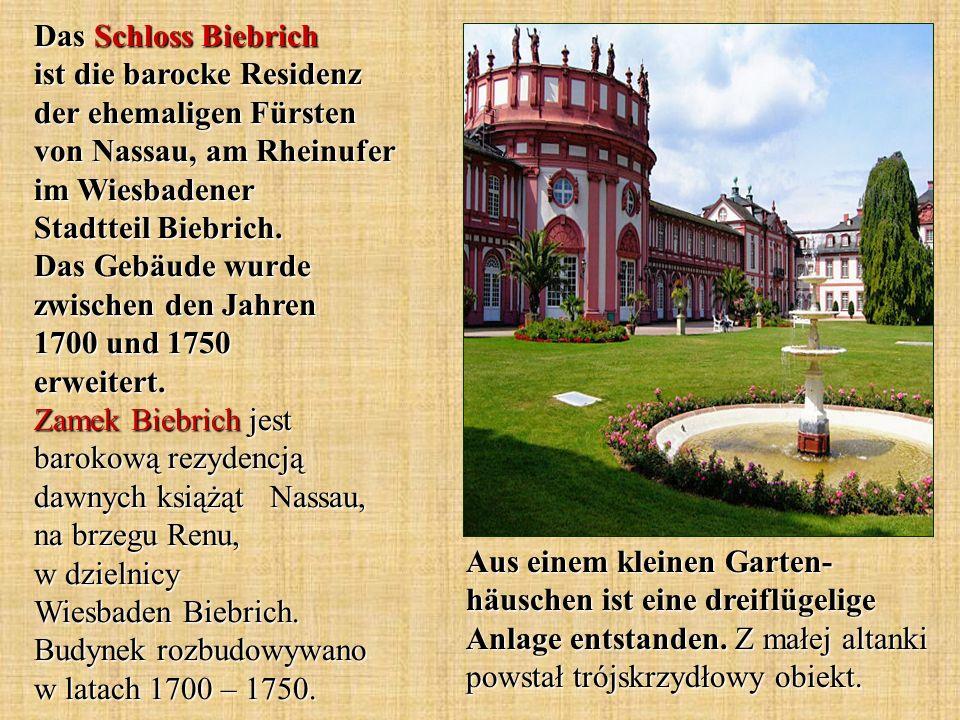 Das Schloss Biebrich ist die barocke Residenz der ehemaligen Fürsten von Nassau, am Rheinufer im Wiesbadener Stadtteil Biebrich. Das Gebäude wurde zwischen den Jahren 1700 und 1750 erweitert. Zamek Biebrich jest barokową rezydencją dawnych książąt Nassau, na brzegu Renu, w dzielnicy Wiesbaden Biebrich. Budynek rozbudowywano w latach 1700 – 1750.