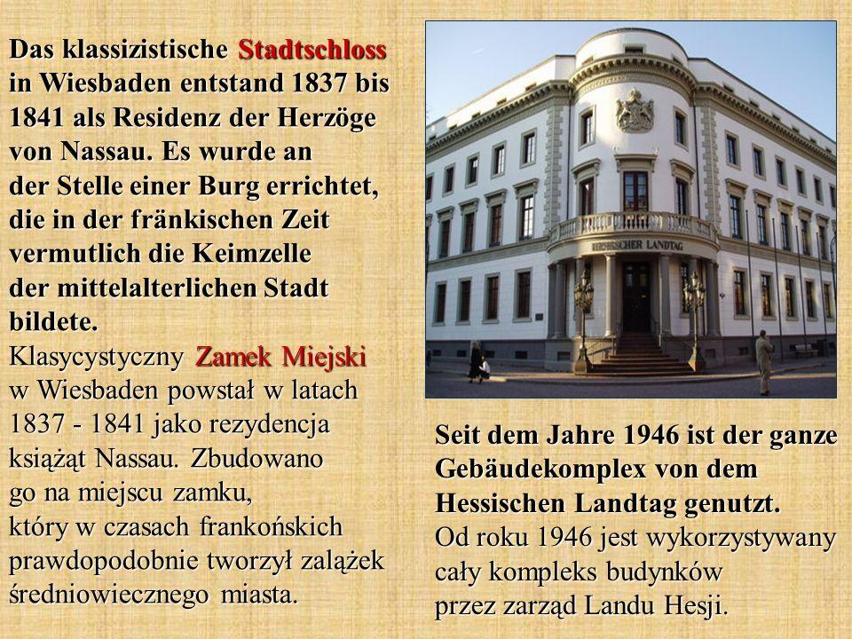 Das klassizistische Stadtschloss in Wiesbaden entstand 1837 bis 1841 als Residenz der Herzöge von Nassau. Es wurde an der Stelle einer Burg errichtet, die in der fränkischen Zeit vermutlich die Keimzelle der mittelalterlichen Stadt bildete. Klasycystyczny Zamek Miejski w Wiesbaden powstał w latach 1837 - 1841 jako rezydencja książąt Nassau. Zbudowano go na miejscu zamku, który w czasach frankońskich prawdopodobnie tworzył zalążek średniowiecznego miasta.