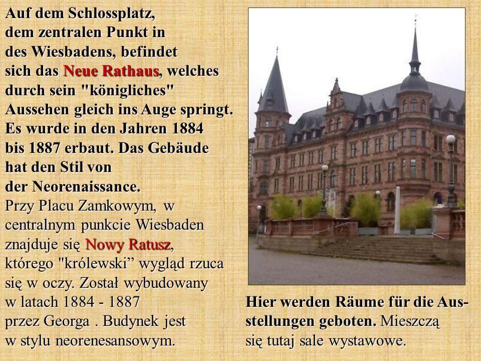 Auf dem Schlossplatz, dem zentralen Punkt in des Wiesbadens, befindet sich das Neue Rathaus, welches durch sein königliches Aussehen gleich ins Auge springt. Es wurde in den Jahren 1884 bis 1887 erbaut. Das Gebäude hat den Stil von der Neorenaissance. Przy Placu Zamkowym, w centralnym punkcie Wiesbaden znajduje się Nowy Ratusz, którego królewski wygląd rzuca się w oczy. Został wybudowany w latach 1884 - 1887 przez Georga . Budynek jest w stylu neorenesansowym.