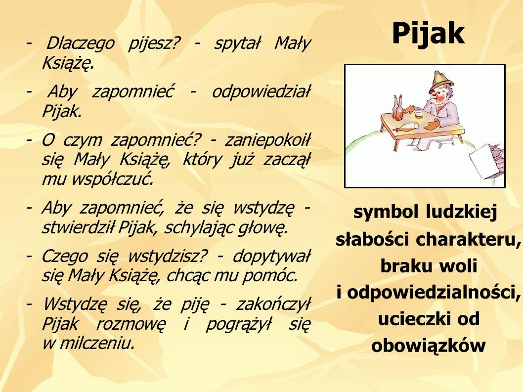 Pijak - Dlaczego pijesz - spytał Mały Książę. - Aby zapomnieć - odpowiedział Pijak.