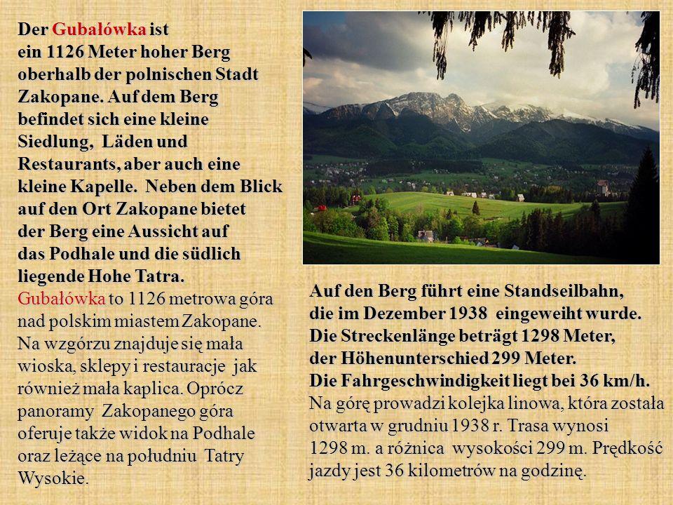 Der Gubałówka ist ein 1126 Meter hoher Berg oberhalb der polnischen Stadt Zakopane. Auf dem Berg befindet sich eine kleine Siedlung, Läden und Restaurants, aber auch eine kleine Kapelle. Neben dem Blick auf den Ort Zakopane bietet der Berg eine Aussicht auf das Podhale und die südlich liegende Hohe Tatra. Gubałówka to 1126 metrowa góra nad polskim miastem Zakopane. Na wzgórzu znajduje się mała wioska, sklepy i restauracje jak również mała kaplica. Oprócz panoramy Zakopanego góra oferuje także widok na Podhale oraz leżące na południu Tatry Wysokie.