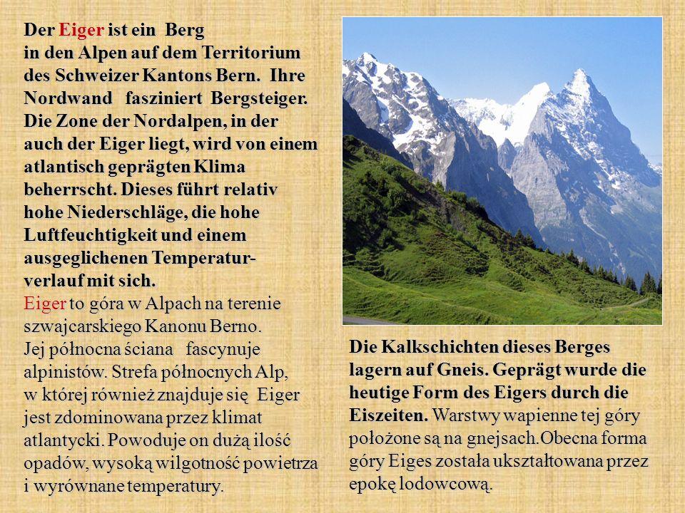 Der Eiger ist ein Berg in den Alpen auf dem Territorium des Schweizer Kantons Bern. Ihre Nordwand fasziniert Bergsteiger. Die Zone der Nordalpen, in der auch der Eiger liegt, wird von einem atlantisch geprägten Klima beherrscht. Dieses führt relativ hohe Niederschläge, die hohe Luftfeuchtigkeit und einem ausgeglichenen Temperatur- verlauf mit sich. Eiger to góra w Alpach na terenie szwajcarskiego Kanonu Berno. Jej północna ściana fascynuje alpinistów. Strefa północnych Alp, w której również znajduje się Eiger jest zdominowana przez klimat atlantycki. Powoduje on dużą ilość opadów, wysoką wilgotność powietrza i wyrównane temperatury.