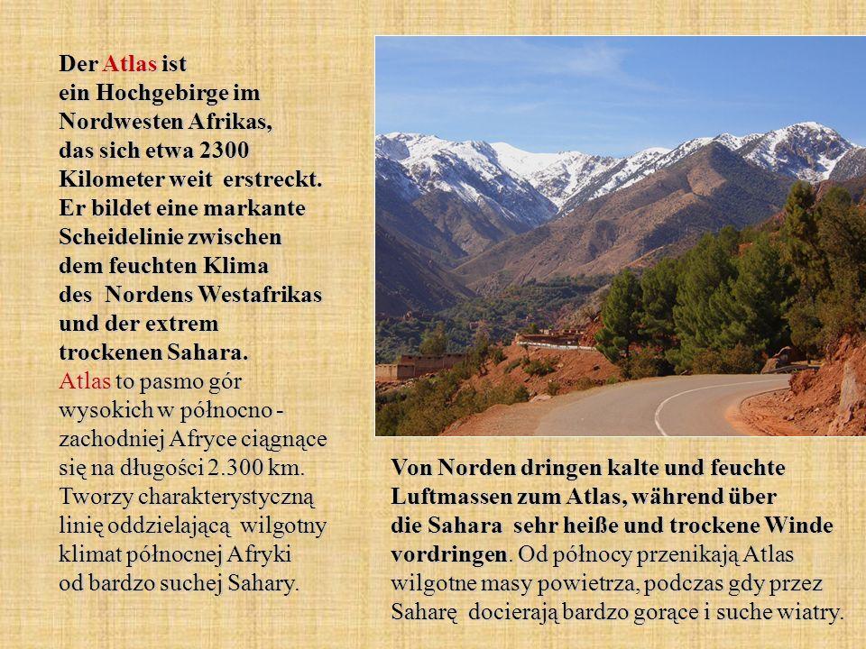 Der Atlas ist ein Hochgebirge im Nordwesten Afrikas, das sich etwa 2300 Kilometer weit erstreckt. Er bildet eine markante Scheidelinie zwischen dem feuchten Klima des Nordens Westafrikas und der extrem trockenen Sahara. Atlas to pasmo gór wysokich w północno - zachodniej Afryce ciągnące się na długości 2.300 km. Tworzy charakterystyczną linię oddzielającą wilgotny klimat północnej Afryki od bardzo suchej Sahary.