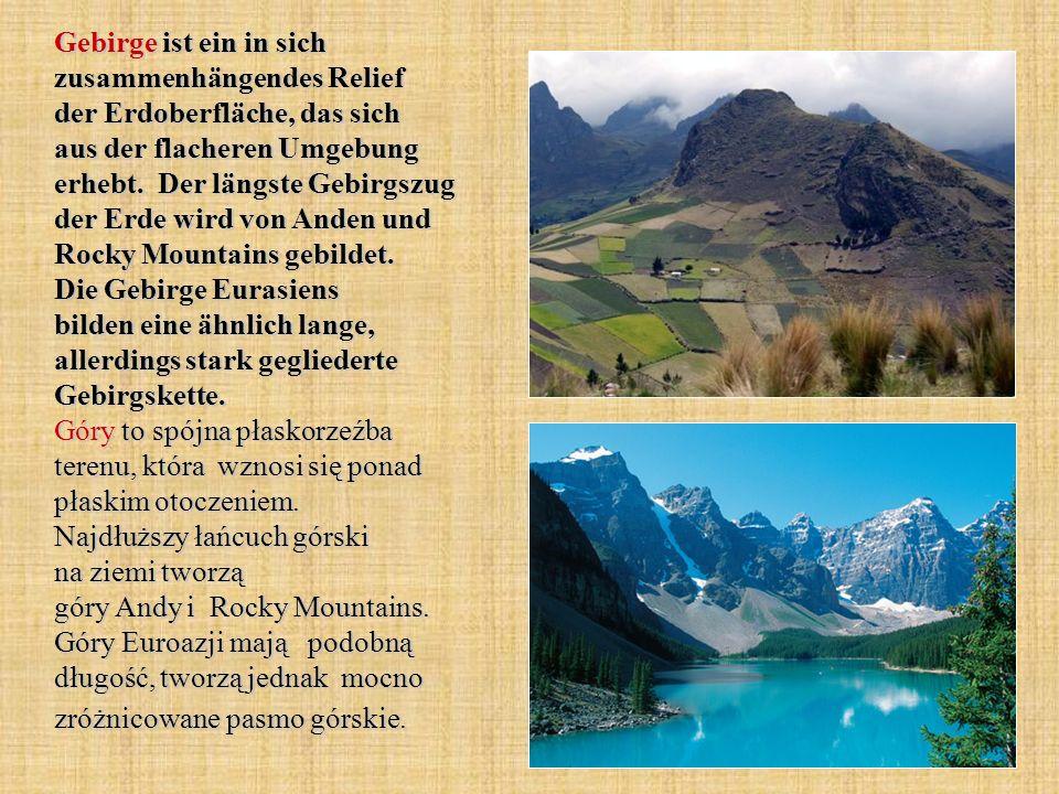 Gebirge ist ein in sich zusammenhängendes Relief der Erdoberfläche, das sich aus der flacheren Umgebung erhebt.
