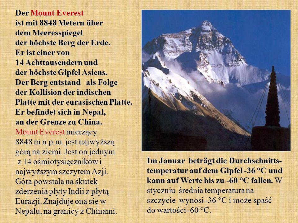 Der Mount Everest ist mit 8848 Metern über dem Meeresspiegel der höchste Berg der Erde. Er ist einer von 14 Achttausendern und der höchste Gipfel Asiens. Der Berg entstand als Folge der Kollision der indischen Platte mit der eurasischen Platte. Er befindet sich in Nepal, an der Grenze zu China. Mount Everest mierzący 8848 m n.p.m. jest najwyższą górą na ziemi. Jest on jednym z 14 ośmiotysięczników i najwyższym szczytem Azji. Góra powstała na skutek zderzenia płyty Indii z płytą Eurazji. Znajduje ona się w Nepalu, na granicy z Chinami.