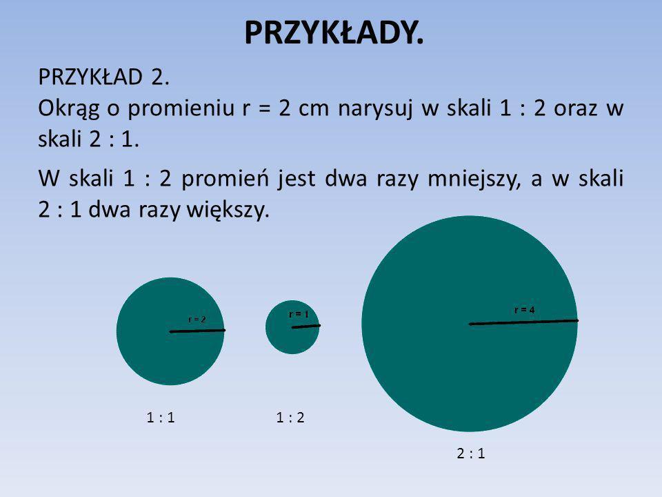 PRZYKŁADY. PRZYKŁAD 2. Okrąg o promieniu r = 2 cm narysuj w skali 1 : 2 oraz w skali 2 : 1.