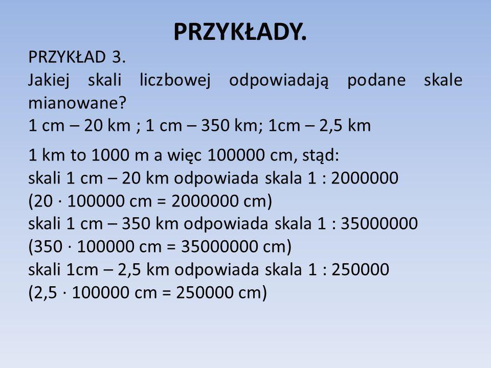 PRZYKŁADY. PRZYKŁAD 3. Jakiej skali liczbowej odpowiadają podane skale mianowane 1 cm – 20 km ; 1 cm – 350 km; 1cm – 2,5 km.