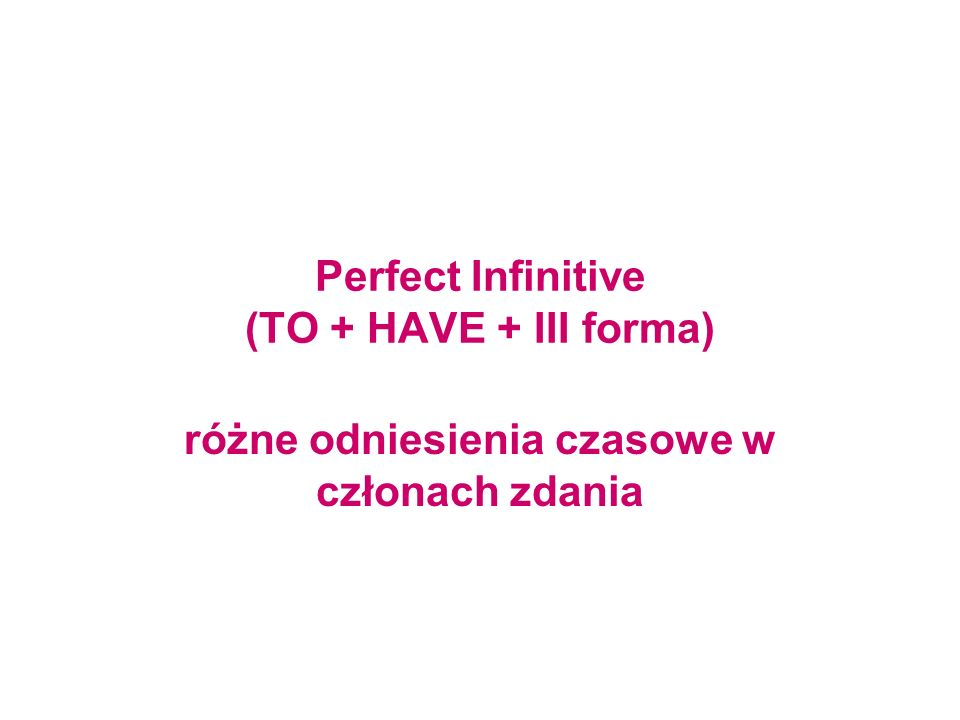 Perfect Infinitive (TO + HAVE + III forma)
