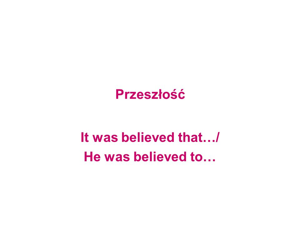 It was believed that…/ He was believed to…