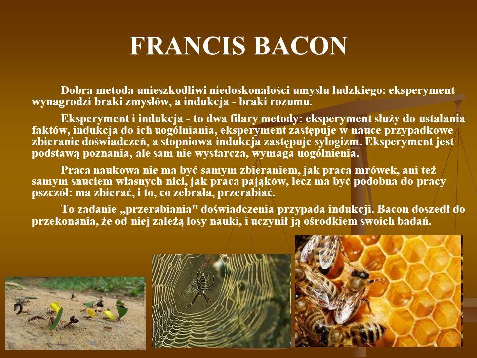 FRANCIS BACON Dobra metoda unieszkodliwi niedoskonałości umysłu ludzkiego: eksperyment wynagrodzi braki zmysłów, a indukcja - braki rozumu.