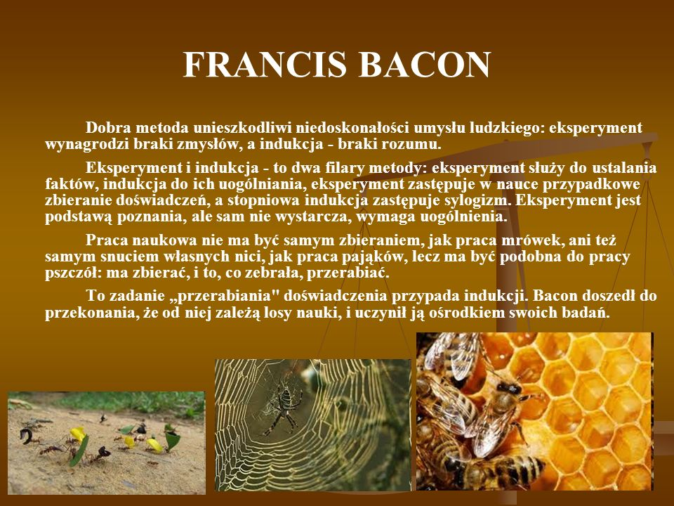 FRANCIS BACONDobra metoda unieszkodliwi niedoskonałości umysłu ludzkiego: eksperyment wynagrodzi braki zmysłów, a indukcja - braki rozumu.