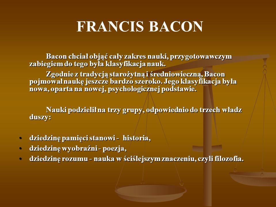 FRANCIS BACON Bacon chciał objąć cały zakres nauki, przygotowawczym zabiegiem do tego była klasyfikacja nauk.