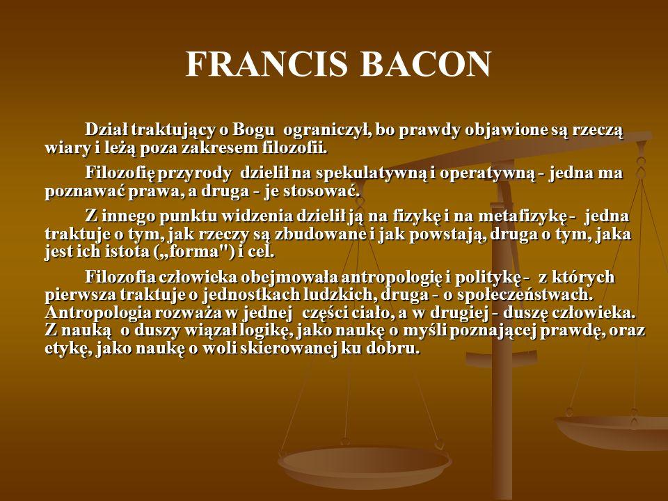 FRANCIS BACON Dział traktujący o Bogu ograniczył, bo prawdy objawione są rzeczą wiary i leżą poza zakresem filozofii.