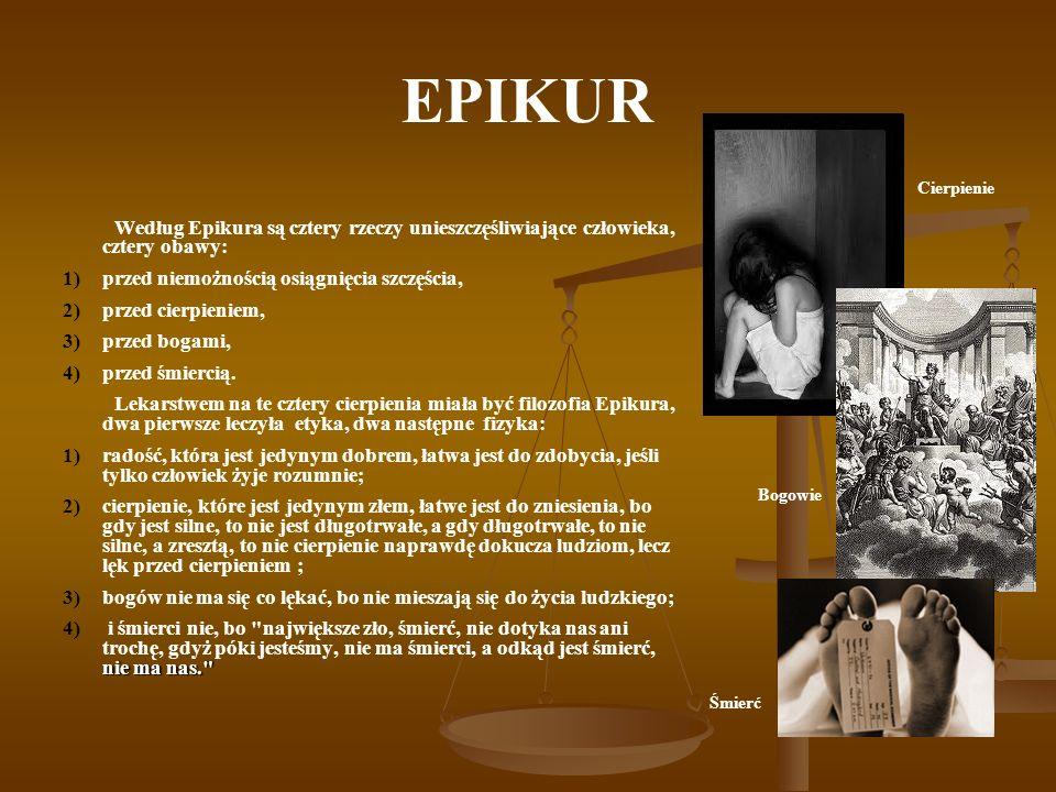 EPIKUR Cierpienie. Według Epikura są cztery rzeczy unieszczęśliwiające człowieka, cztery obawy: przed niemożnością osiągnięcia szczęścia,