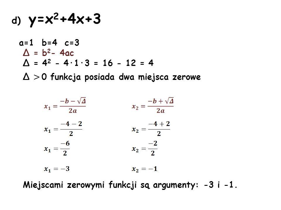 d) y=x2+4x+3 a=1 b=4 c=3 Δ = b2- 4ac Δ = 42 - 4·1·3 = 16 - 12 = 4