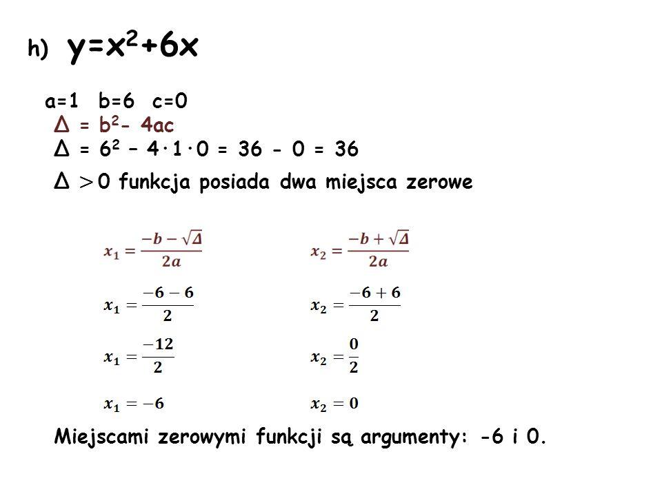 h) y=x2+6x a=1 b=6 c=0 Δ = b2- 4ac Δ = 62 – 4·1·0 = 36 - 0 = 36