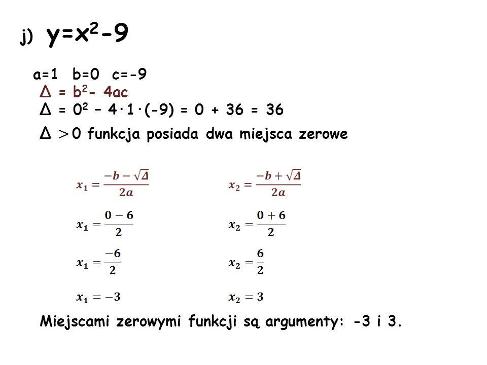 j) y=x2-9 a=1 b=0 c=-9 Δ = b2- 4ac Δ = 02 – 4·1·(-9) = 0 + 36 = 36