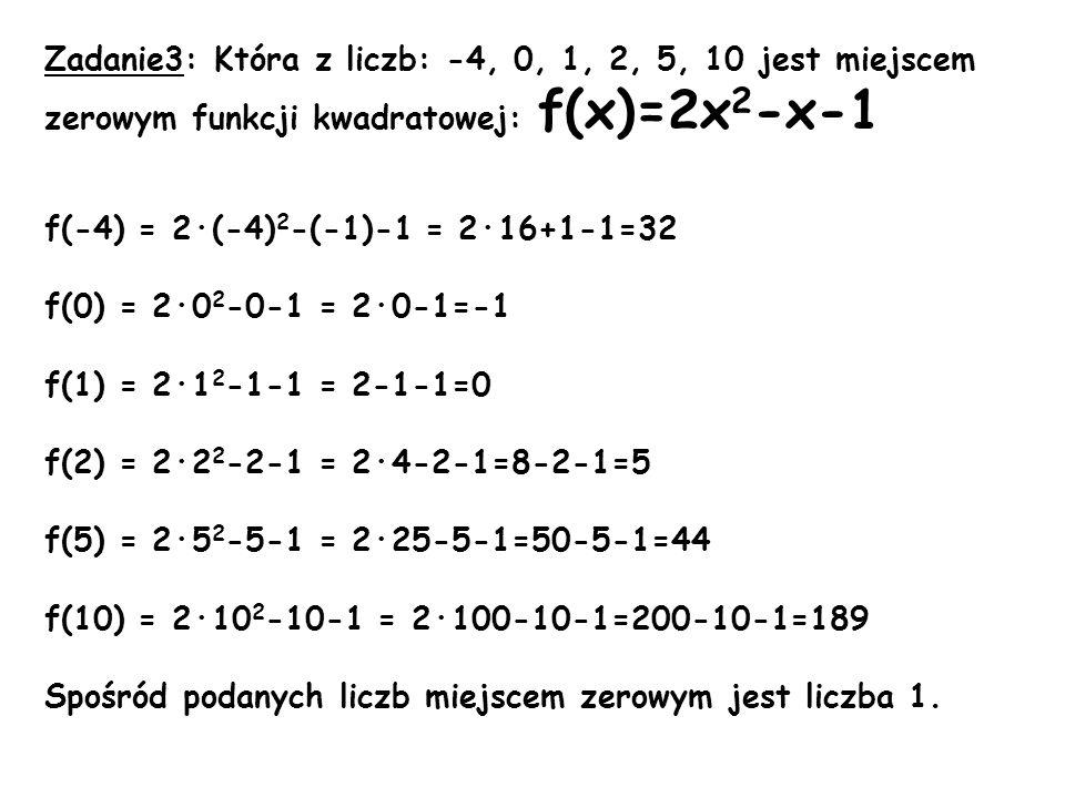 Zadanie3: Która z liczb: -4, 0, 1, 2, 5, 10 jest miejscem zerowym funkcji kwadratowej: f(x)=2x2-x-1