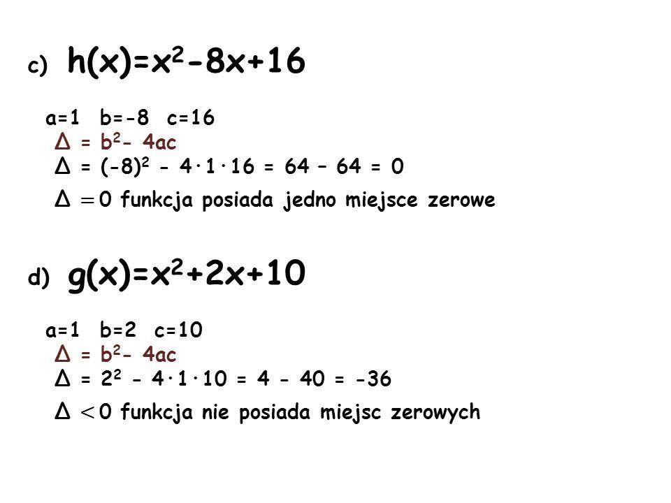 c) h(x)=x2-8x+16 d) g(x)=x2+2x+10 a=1 b=-8 c=16 Δ = b2- 4ac