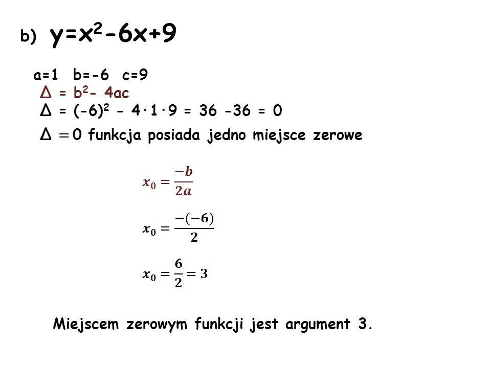 b) y=x2-6x+9 a=1 b=-6 c=9 Δ = b2- 4ac Δ = (-6)2 - 4·1·9 = 36 -36 = 0
