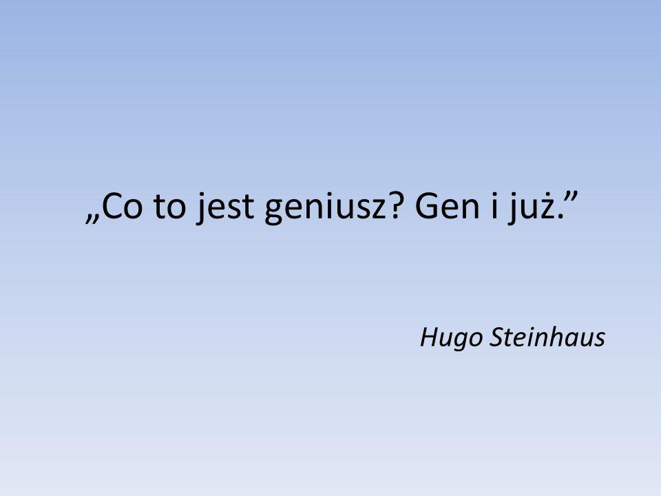 """""""Co to jest geniusz Gen i już."""