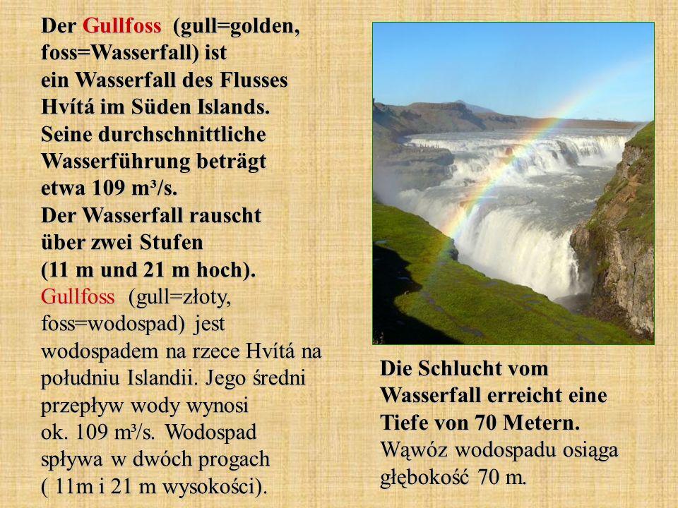 Der Gullfoss (gull=golden, foss=Wasserfall) ist ein Wasserfall des Flusses Hvítá im Süden Islands. Seine durchschnittliche Wasserführung beträgt etwa 109 m³/s. Der Wasserfall rauscht über zwei Stufen (11 m und 21 m hoch). Gullfoss (gull=złoty, foss=wodospad) jest wodospadem na rzece Hvítá na południu Islandii. Jego średni przepływ wody wynosi ok. 109 m³/s. Wodospad spływa w dwóch progach ( 11m i 21 m wysokości).