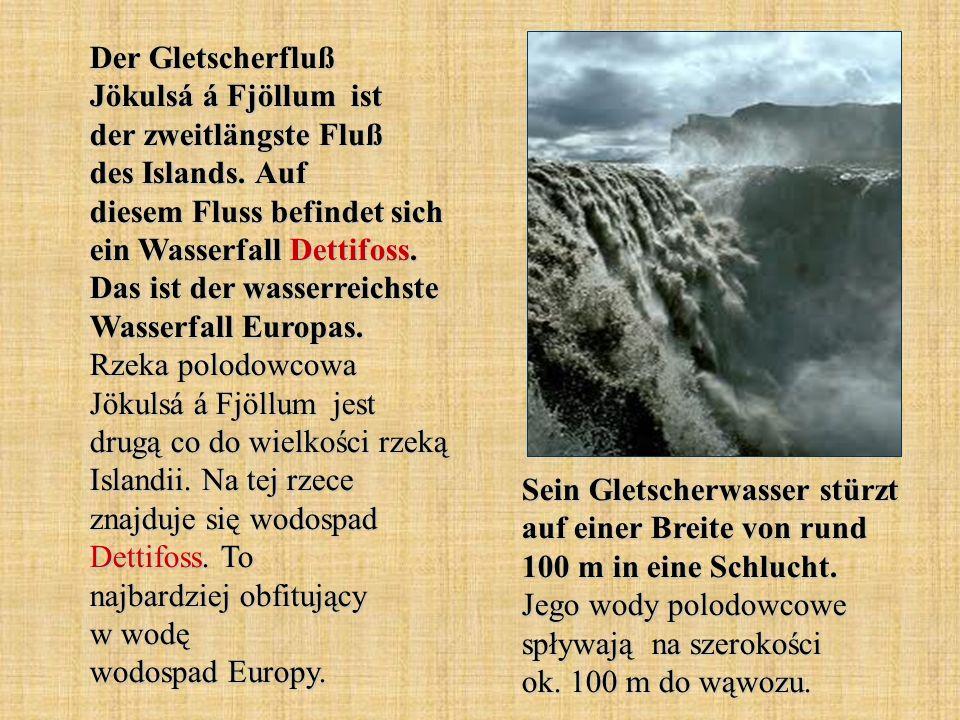 Der Gletscherfluß Jökulsá á Fjöllum ist der zweitlängste Fluß des Islands. Auf diesem Fluss befindet sich ein Wasserfall Dettifoss. Das ist der wasserreichste Wasserfall Europas. Rzeka polodowcowa Jökulsá á Fjöllum jest drugą co do wielkości rzeką Islandii. Na tej rzece znajduje się wodospad Dettifoss. To najbardziej obfitujący w wodę wodospad Europy.