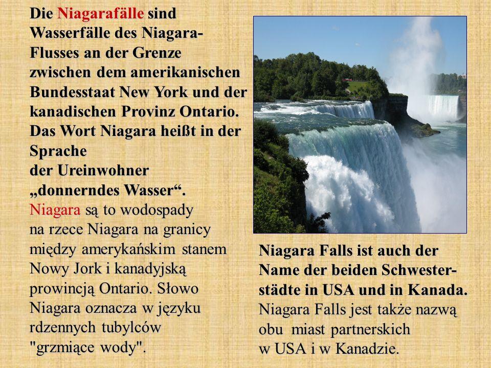 "Die Niagarafälle sind Wasserfälle des Niagara- Flusses an der Grenze zwischen dem amerikanischen Bundesstaat New York und der kanadischen Provinz Ontario. Das Wort Niagara heißt in der Sprache der Ureinwohner ""donnerndes Wasser . Niagara są to wodospady na rzece Niagara na granicy między amerykańskim stanem Nowy Jork i kanadyjską prowincją Ontario. Słowo Niagara oznacza w języku rdzennych tubylców grzmiące wody ."