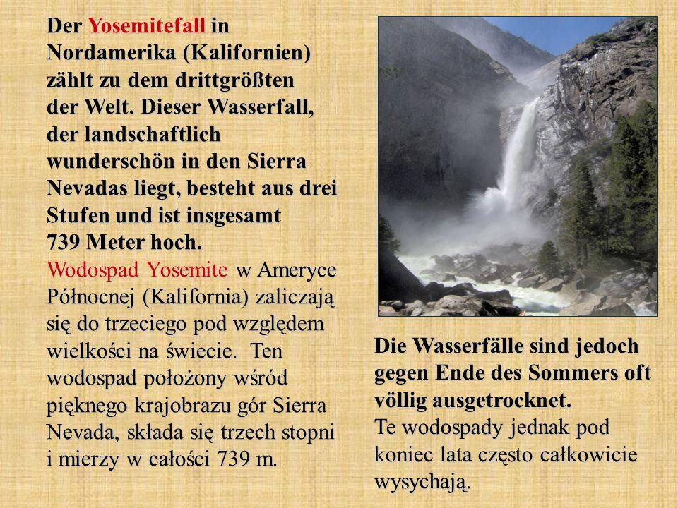 Der Yosemitefall in Nordamerika (Kalifornien) zählt zu dem drittgrößten der Welt. Dieser Wasserfall, der landschaftlich wunderschön in den Sierra Nevadas liegt, besteht aus drei Stufen und ist insgesamt 739 Meter hoch. Wodospad Yosemite w Ameryce Północnej (Kalifornia) zaliczają się do trzeciego pod względem wielkości na świecie. Ten wodospad położony wśród pięknego krajobrazu gór Sierra Nevada, składa się trzech stopni i mierzy w całości 739 m.