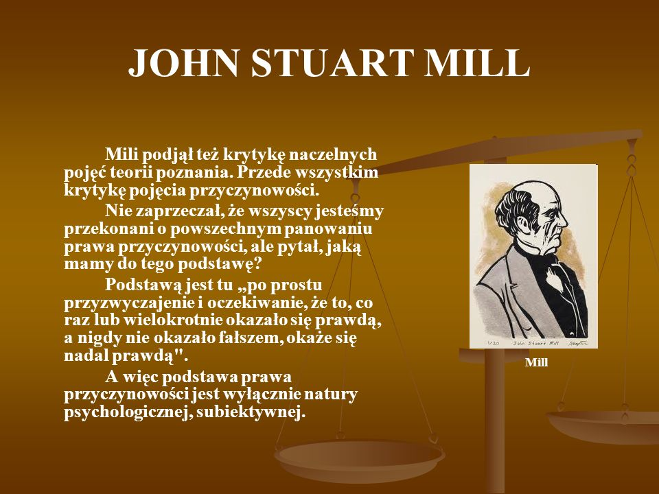 JOHN STUART MILL Mili podjął też krytykę naczelnych pojęć teorii poznania. Przede wszystkim krytykę pojęcia przyczynowości.