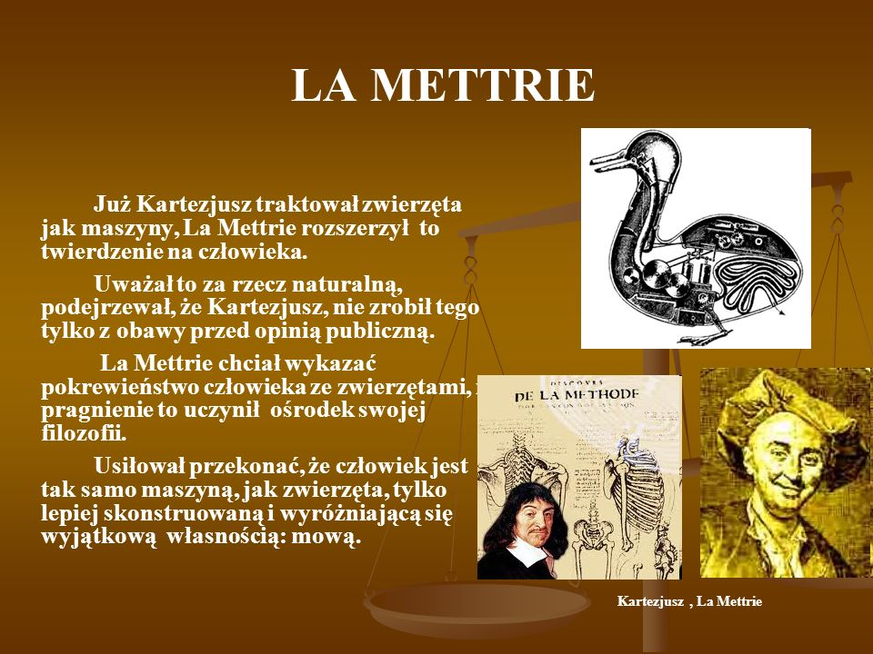 LA METTRIE Już Kartezjusz traktował zwierzęta jak maszyny, La Mettrie rozszerzył to twierdzenie na człowieka.