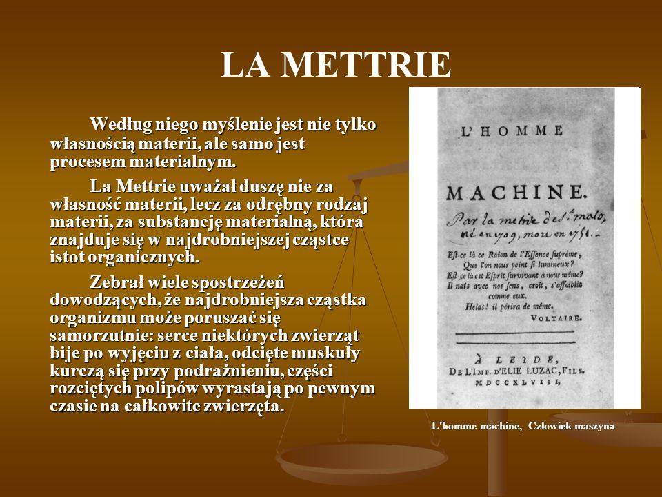 LA METTRIE Według niego myślenie jest nie tylko własnością materii, ale samo jest procesem materialnym.